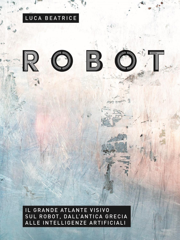 """""""Robot. Il grande atlante visivo sul robot, dall'antica Grecia alle intelligenze artificiali"""", a cura di Luca Beatrice, 24 Ore cultura, settembre 2016"""